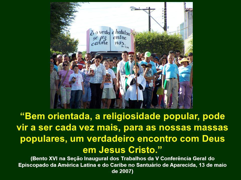 Bem orientada, a religiosidade popular, pode vir a ser cada vez mais, para as nossas massas populares, um verdadeiro encontro com Deus em Jesus Cristo