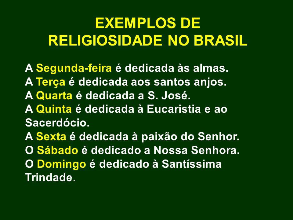EXEMPLOS DE RELIGIOSIDADE NO BRASIL A Segunda-feira é dedicada às almas. A Terça é dedicada aos santos anjos. A Quarta é dedicada a S. José. A Quinta
