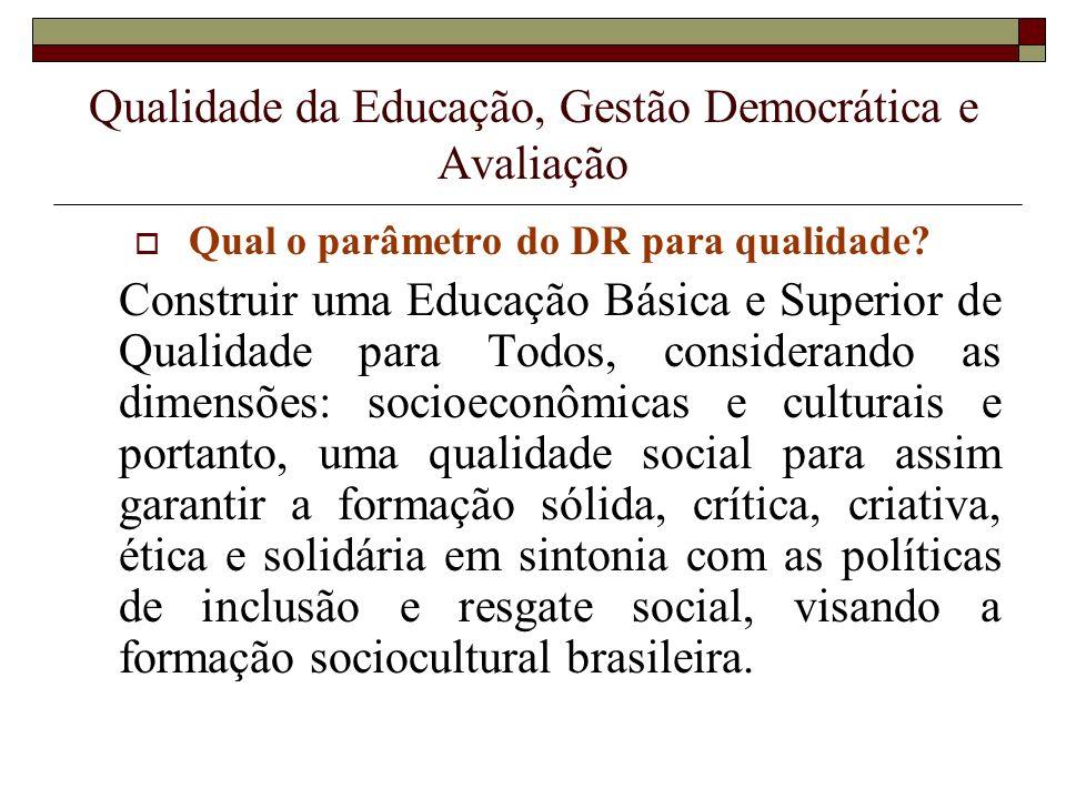 Qualidade da Educação, Gestão Democrática e Avaliação Qual o parâmetro do DR para qualidade? Construir uma Educação Básica e Superior de Qualidade par