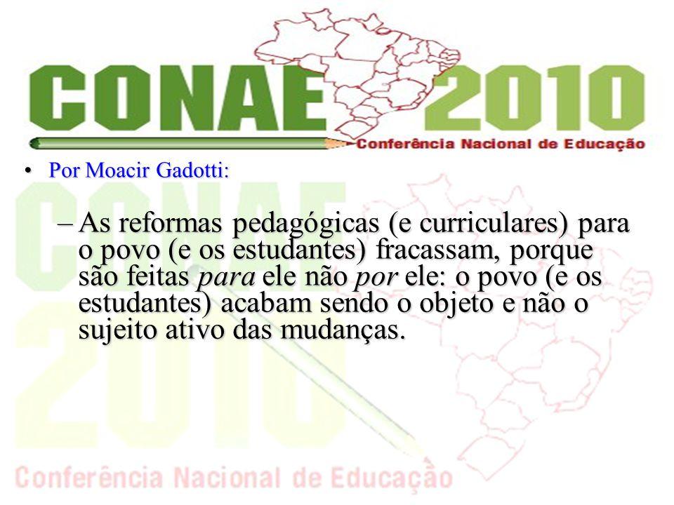 Por Moacir Gadotti:Por Moacir Gadotti: –As reformas pedagógicas (e curriculares) para o povo (e os estudantes) fracassam, porque são feitas para ele não por ele: o povo (e os estudantes) acabam sendo o objeto e não o sujeito ativo das mudanças.
