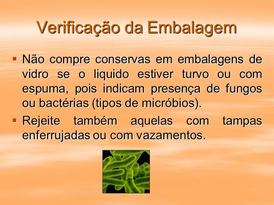Verificação da Embalagem Não compre conservas em embalagens de vidro se o liquido estiver turvo ou com espuma, pois indicam presença de fungos ou bact