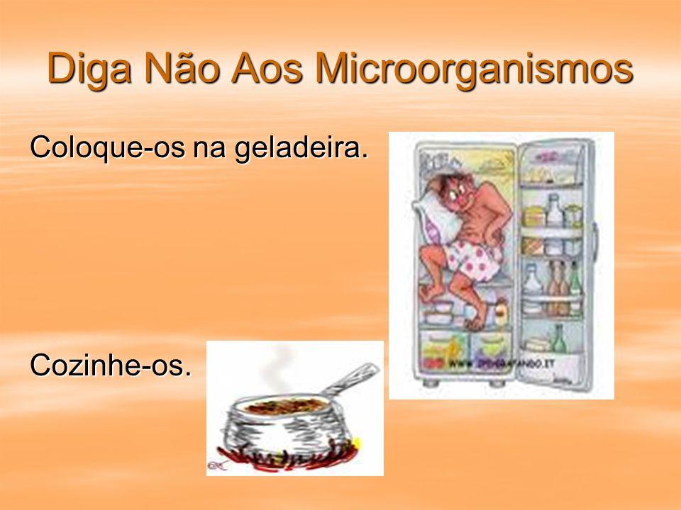 Diga Não Aos Microorganismos Coloque-os na geladeira. Cozinhe-os.