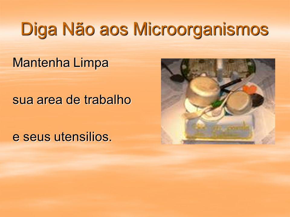 Diga Não aos Microorganismos Mantenha Limpa sua area de trabalho e seus utensilios.