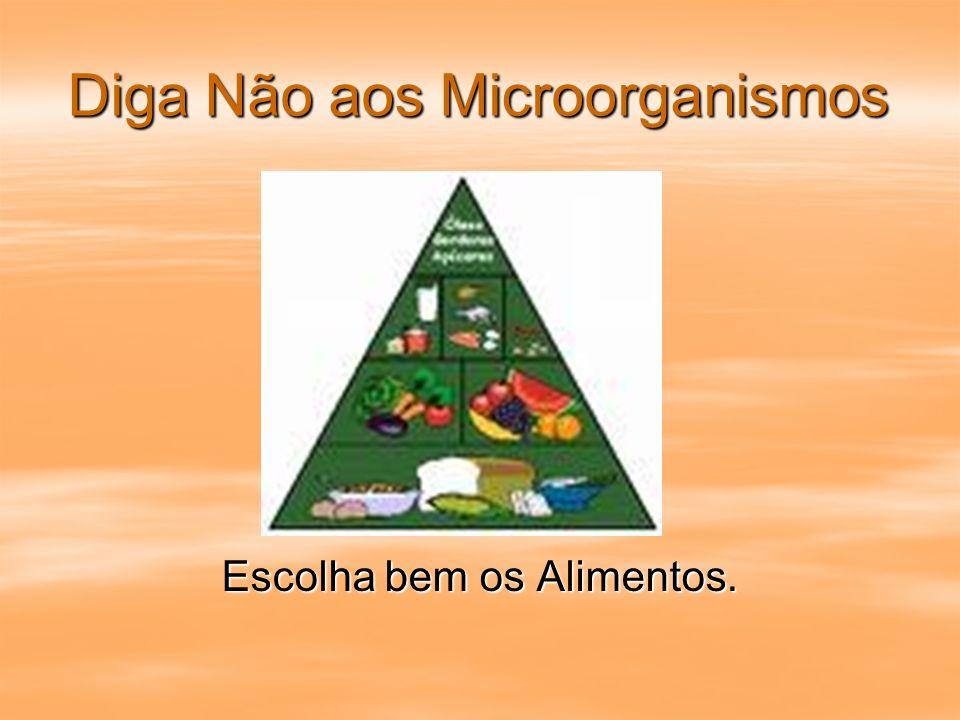 Diga Não aos Microorganismos Escolha bem os Alimentos.