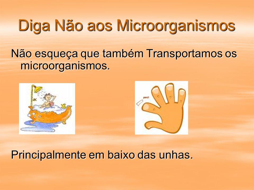 Diga Não aos Microorganismos Não esqueça que também Transportamos os microorganismos. Principalmente em baixo das unhas.