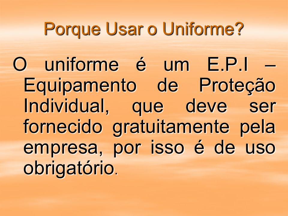 Porque Usar o Uniforme? O uniforme é um E.P.I – Equipamento de Proteção Individual, que deve ser fornecido gratuitamente pela empresa, por isso é de u