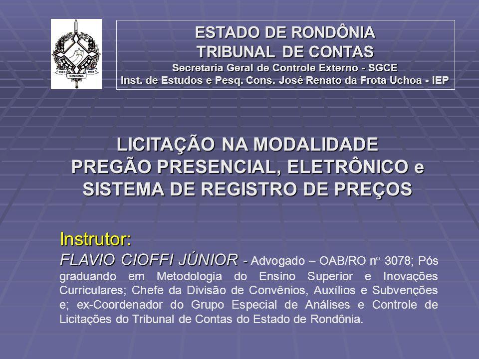 Instrutor: FLAVIO CIOFFI JÚNIOR - FLAVIO CIOFFI JÚNIOR - Advogado – OAB/RO n° 3078; Pós graduando em Metodologia do Ensino Superior e Inovações Curriculares; Chefe da Divisão de Convênios, Auxílios e Subvenções e; ex-Coordenador do Grupo Especial de Análises e Controle de Licitações do Tribunal de Contas do Estado de Rondônia.