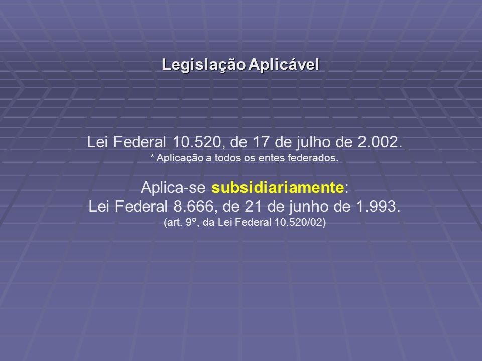 Legislação Aplicável Lei Federal 10.520, de 17 de julho de 2.002. * Aplicação a todos os entes federados. Aplica-se subsidiariamente: Lei Federal 8.66
