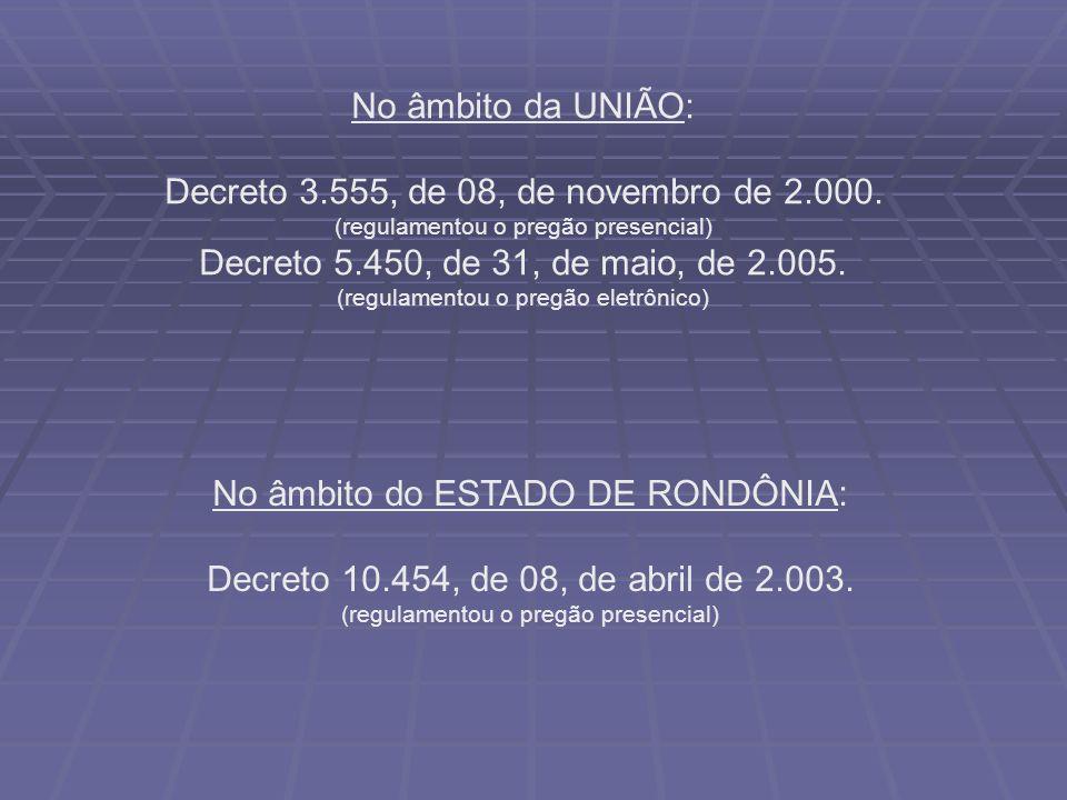 No âmbito da UNIÃO: Decreto 3.555, de 08, de novembro de 2.000. (regulamentou o pregão presencial) Decreto 5.450, de 31, de maio, de 2.005. (regulamen