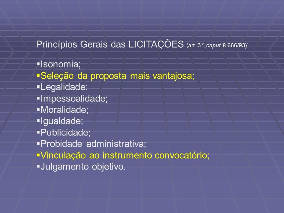 Princípios Gerais das LICITAÇÕES (art. 3°, caput, 8.666/93) : Isonomia; Seleção da proposta mais vantajosa; Legalidade; Impessoalidade; Moralidade; Ig
