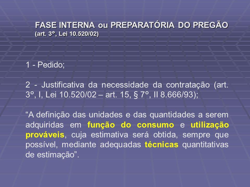 FASE INTERNA ou PREPARATÓRIA DO PREGÃO (art. 3°, Lei 10.520/02) 1 - Pedido; 2 - Justificativa da necessidade da contratação (art. 3°, I, Lei 10.520/02