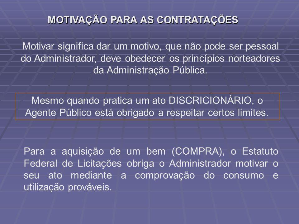 MOTIVAÇÃO PARA AS CONTRATAÇÕES Motivar significa dar um motivo, que não pode ser pessoal do Administrador, deve obedecer os princípios norteadores da Administração Pública.
