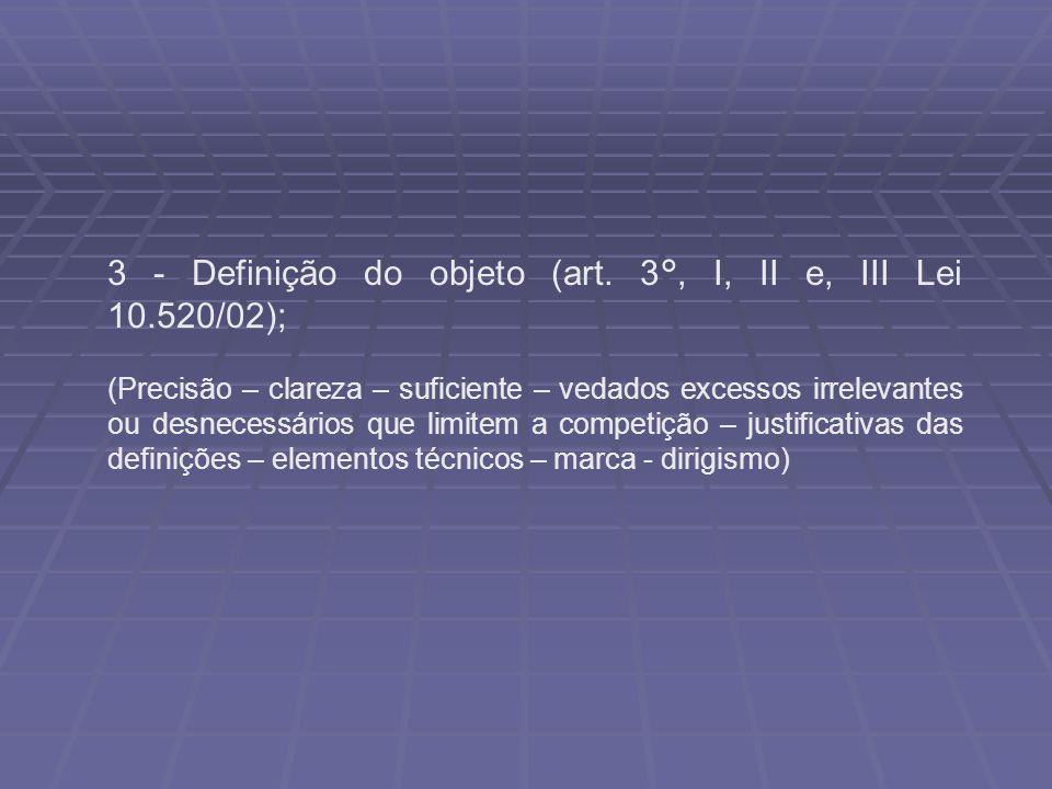 3 - Definição do objeto (art. 3°, I, II e, III Lei 10.520/02); (Precisão – clareza – suficiente – vedados excessos irrelevantes ou desnecessários que