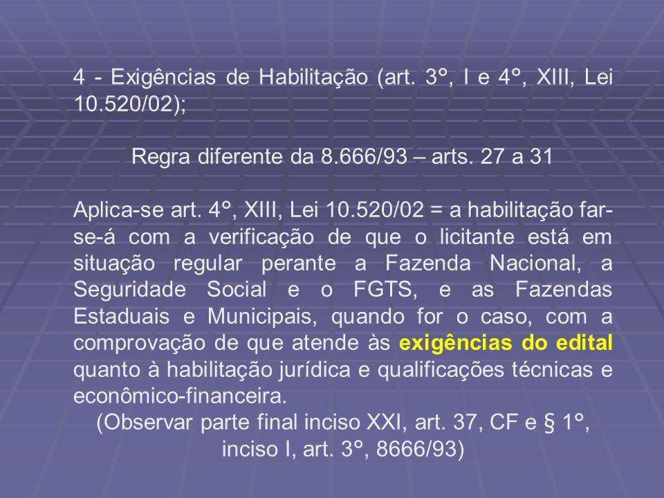4 - Exigências de Habilitação (art. 3°, I e 4°, XIII, Lei 10.520/02); Regra diferente da 8.666/93 – arts. 27 a 31 Aplica-se art. 4°, XIII, Lei 10.520/