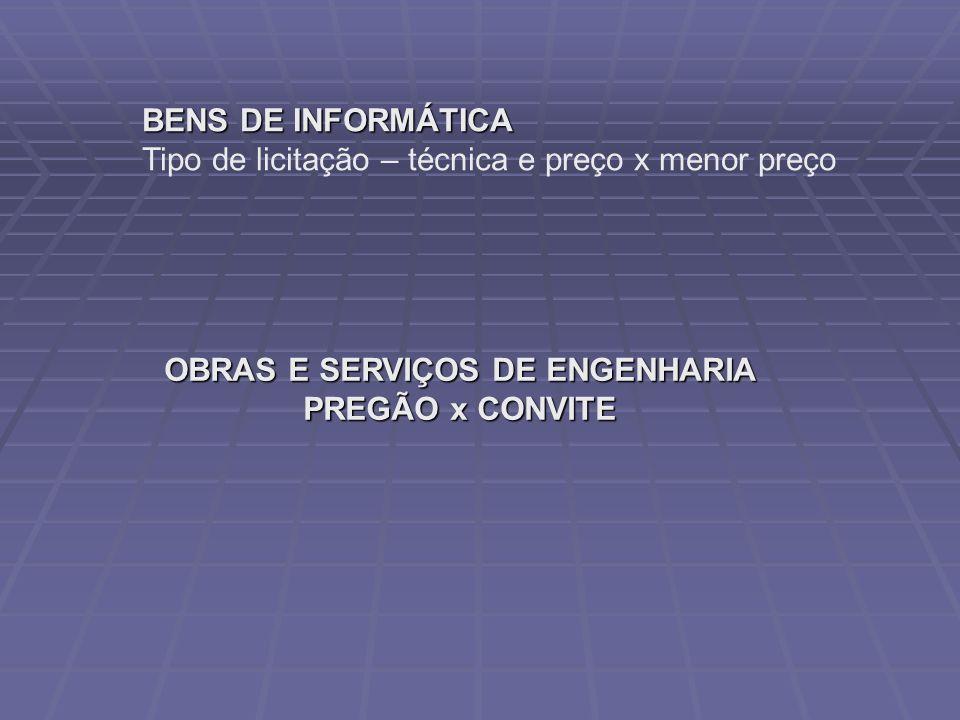 BENS DE INFORMÁTICA Tipo de licitação – técnica e preço x menor preço OBRAS E SERVIÇOS DE ENGENHARIA PREGÃO x CONVITE