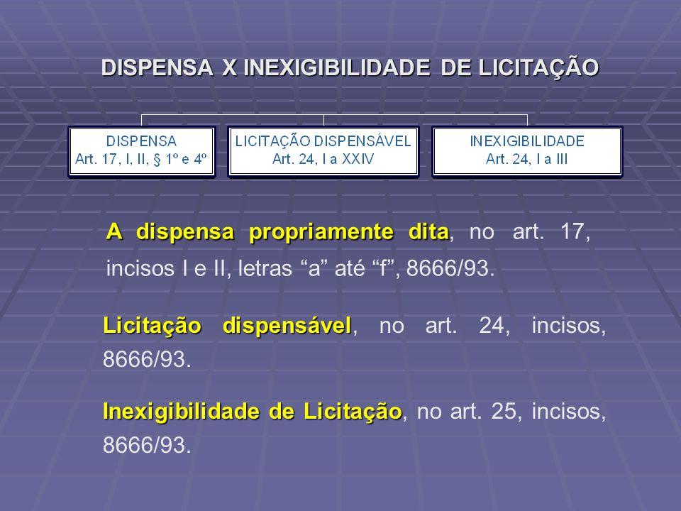 DISPENSA X INEXIGIBILIDADE DE LICITAÇÃO A dispensa propriamente dita A dispensa propriamente dita, no art. 17, incisos I e II, letras a até f, 8666/93