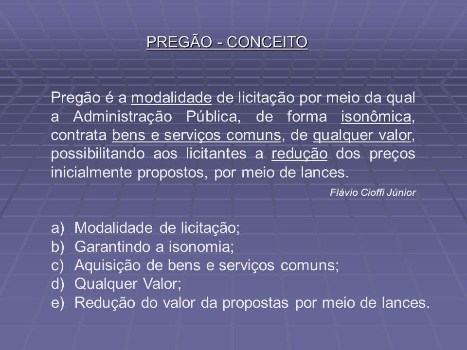 PREGÃO - CONCEITO a)Modalidade de licitação; b)Garantindo a isonomia; c)Aquisição de bens e serviços comuns; d)Qualquer Valor; e)Redução do valor da propostas por meio de lances.