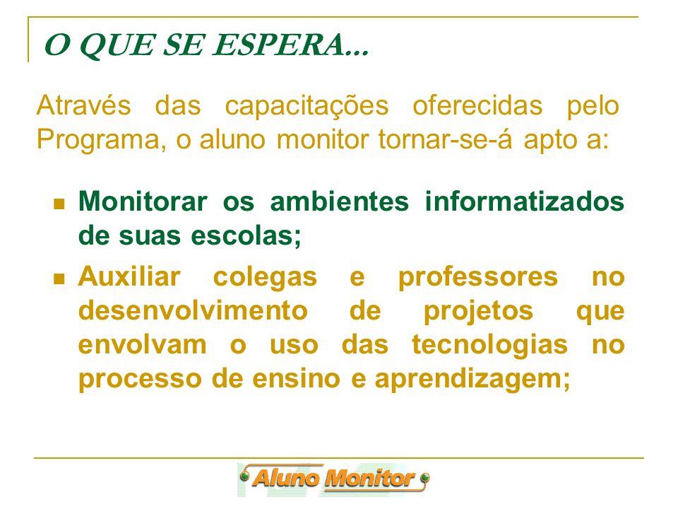 O QUE SE ESPERA... Monitorar os ambientes informatizados de suas escolas; Auxiliar colegas e professores no desenvolvimento de projetos que envolvam o