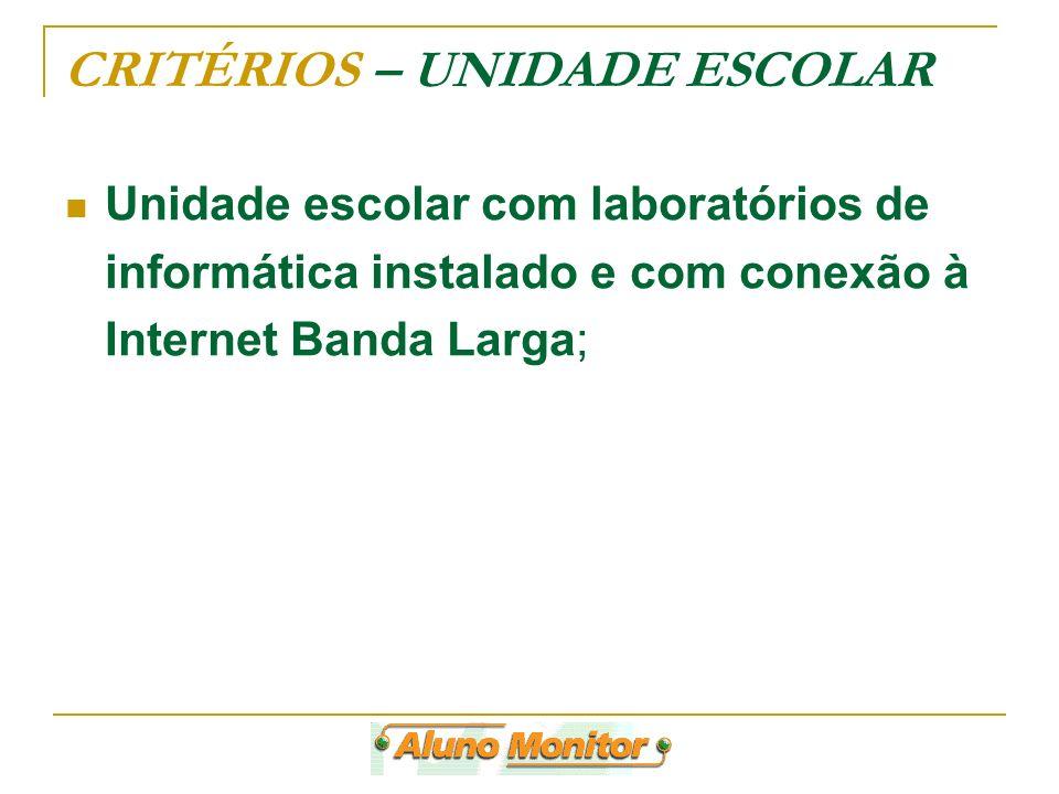 CRITÉRIOS – UNIDADE ESCOLAR Unidade escolar com laboratórios de informática instalado e com conexão à Internet Banda Larga;