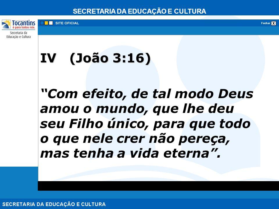 SECRETARIA DA EDUCAÇÃO E CULTURA x Fechar IV (João 3:16) Com efeito, de tal modo Deus amou o mundo, que lhe deu seu Filho único, para que todo o que n