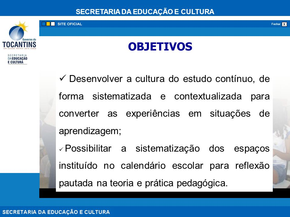 SECRETARIA DA EDUCAÇÃO E CULTURA x Fechar Desenvolver a cultura do estudo contínuo, de forma sistematizada e contextualizada para converter as experiências em situações de aprendizagem; Possibilitar a sistematização dos espaços instituído no calendário escolar para reflexão pautada na teoria e prática pedagógica.