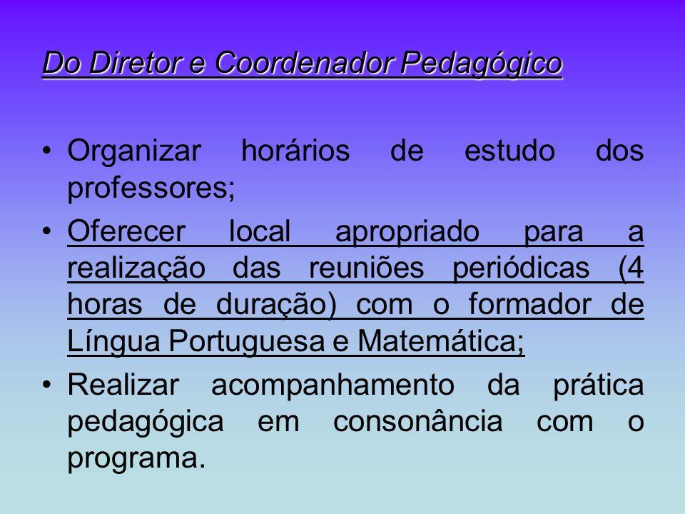 Do Diretor e Coordenador Pedagógico Organizar horários de estudo dos professores; Oferecer local apropriado para a realização das reuniões periódicas (4 horas de duração) com o formador de Língua Portuguesa e Matemática; Realizar acompanhamento da prática pedagógica em consonância com o programa.
