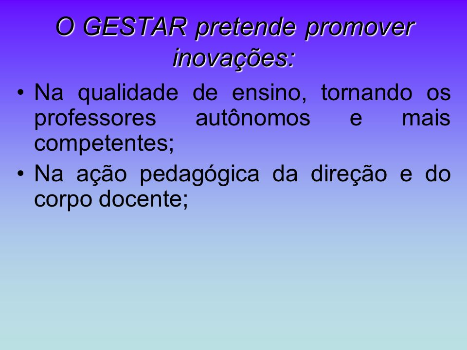 O GESTAR pretende promover inovações: Na qualidade de ensino, tornando os professores autônomos e mais competentes; Na ação pedagógica da direção e do corpo docente;
