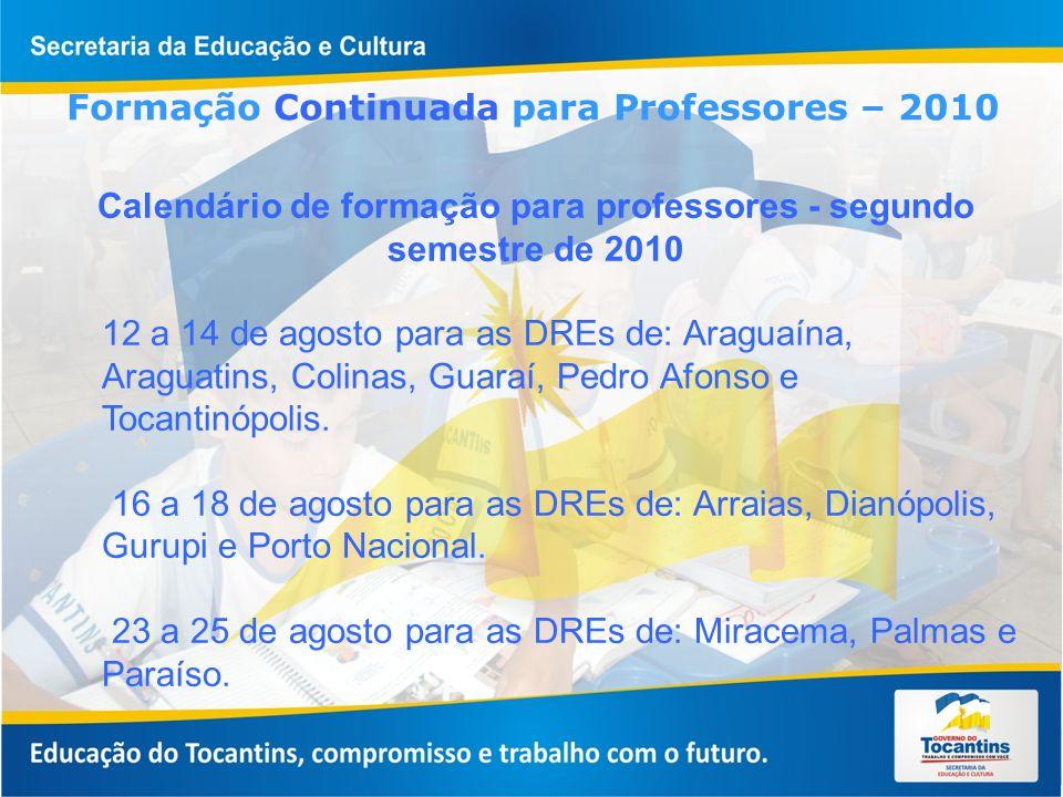 Formações – agosto/2010 Metodologias, Interdisciplinaridade e Transversalidade Currículo do EF e EM – MITC (demais disciplinas) – 02 dias de formação (1º e 2º dia do calendário) Pólos de formação: Araguaína ( recebe seus professores) Araguatins ( recebe seus professores) Tocantinópolis (recebe seus professores) Colinas ( recebe seus professores e os das DREs de Guaraí e Pedro Afonso) Gurupi (recebem seus professores) Porto Nacional (recebem seus professores) Dianópolis ( recebe seus professores e os da DRE de Arraias) Paraíso ( recebe seus professores) Palmas ( recebe seus professores e os da DRE de Miracema)