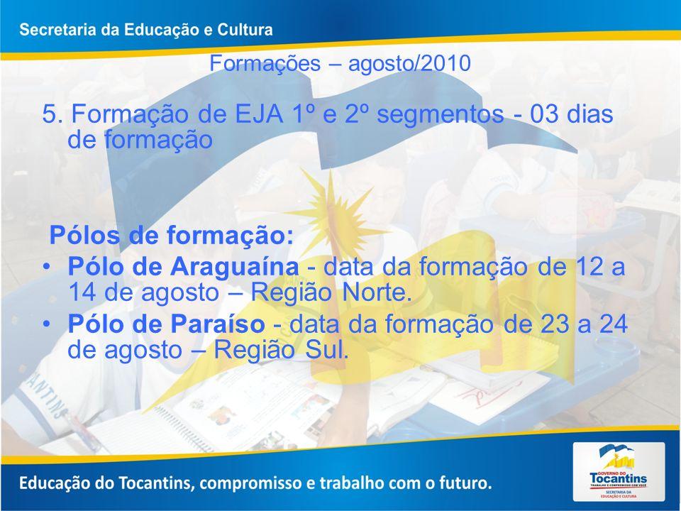 Formações – agosto/2010 5. Formação de EJA 1º e 2º segmentos - 03 dias de formação Pólos de formação: Pólo de Araguaína - data da formação de 12 a 14