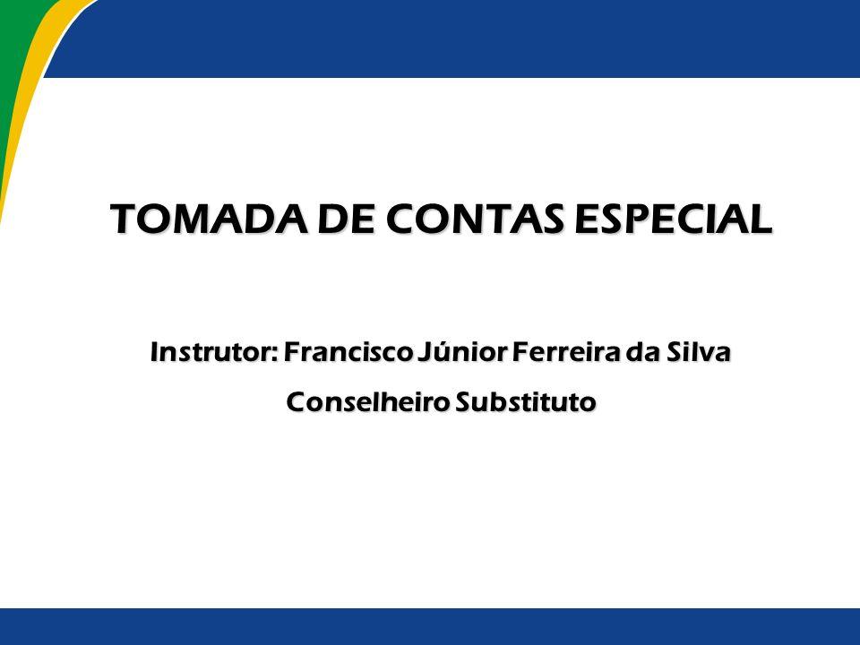 TOMADA DE CONTAS ESPECIAL Instrutor: Francisco Júnior Ferreira da Silva Conselheiro Substituto