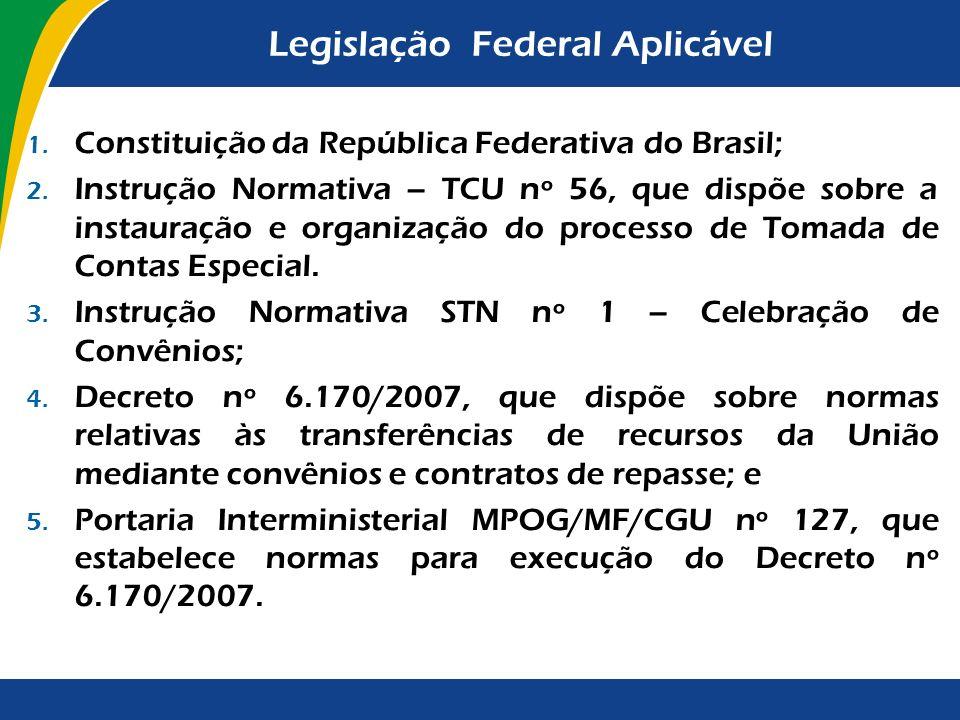 Legislação Federal Aplicável 1. Constituição da República Federativa do Brasil; 2. Instrução Normativa – TCU nº 56, que dispõe sobre a instauração e o