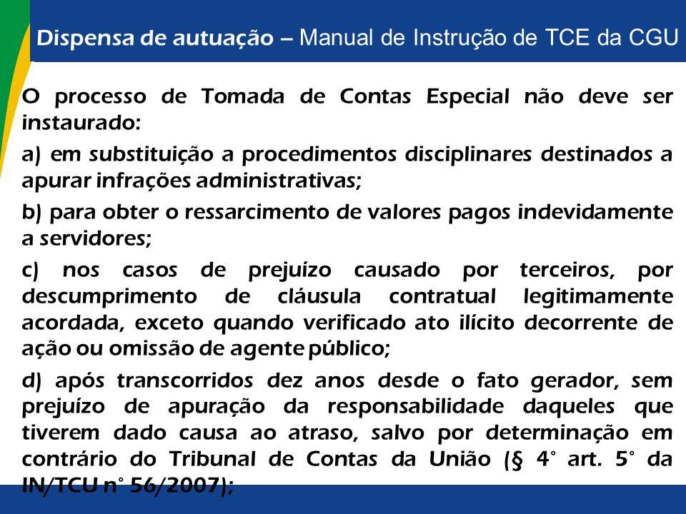 Dispensa de autuação – Manual de Instrução de TCE da CGU O processo de Tomada de Contas Especial não deve ser instaurado: a) em substituição a procedi