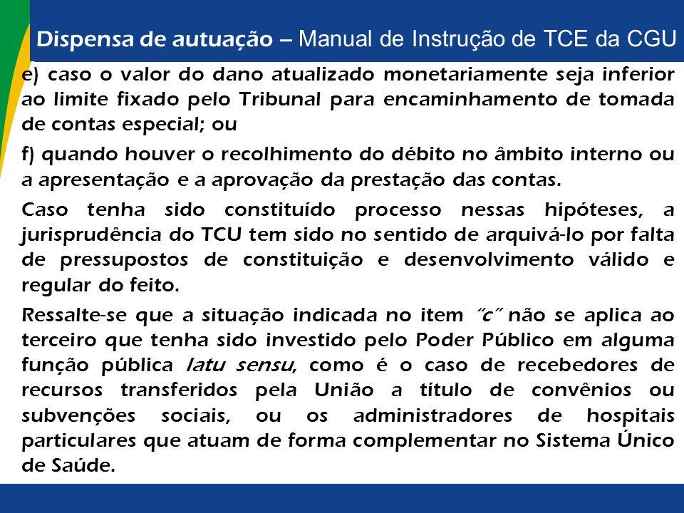 Dispensa de autuação – Manual de Instrução de TCE da CGU e) caso o valor do dano atualizado monetariamente seja inferior ao limite fixado pelo Tribuna