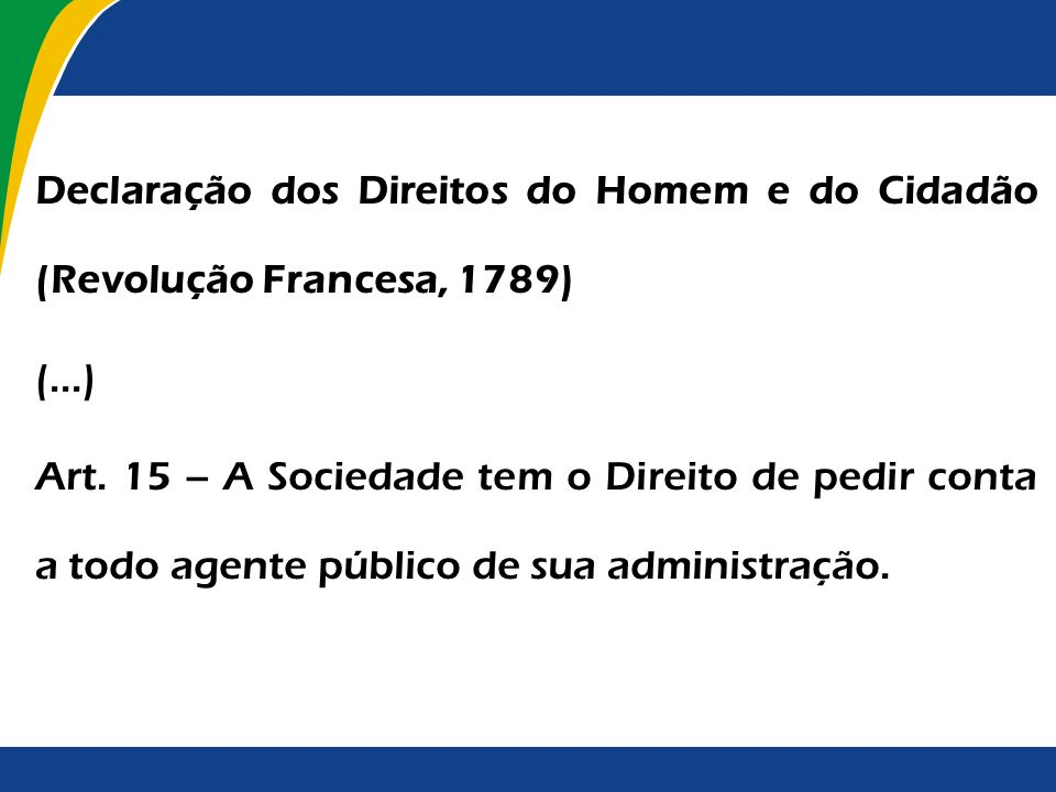 Declaração dos Direitos do Homem e do Cidadão (Revolução Francesa, 1789) (...) Art. 15 – A Sociedade tem o Direito de pedir conta a todo agente públic