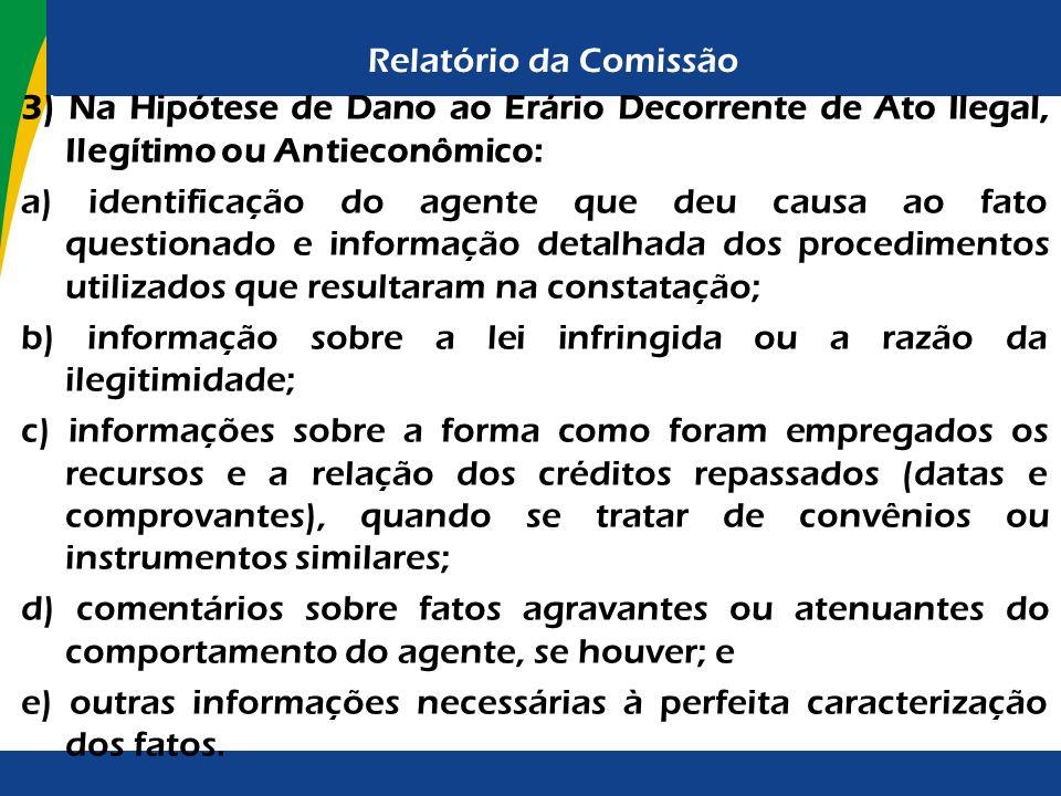 Relatório da Comissão 3) Na Hipótese de Dano ao Erário Decorrente de Ato Ilegal, Ilegítimo ou Antieconômico: a) identificação do agente que deu causa