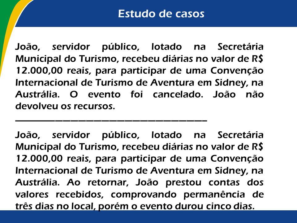 Estudo de casos João, servidor público, lotado na Secretária Municipal do Turismo, recebeu diárias no valor de R$ 12.000,00 reais, para participar de