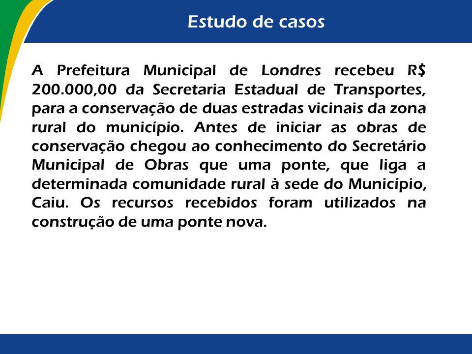 Estudo de casos A Prefeitura Municipal de Londres recebeu R$ 200.000,00 da Secretaria Estadual de Transportes, para a conservação de duas estradas vic