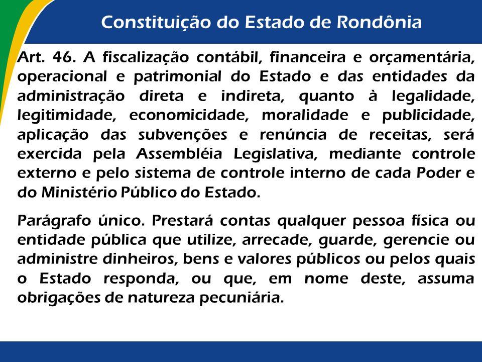 Constituição do Estado de Rondônia Art. 46. A fiscalização contábil, financeira e orçamentária, operacional e patrimonial do Estado e das entidades da