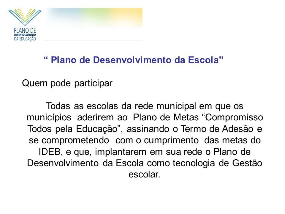 Plano de Desenvolvimento da Escola Quem pode participar Todas as escolas da rede municipal em que os municípios aderirem ao Plano de Metas Compromisso