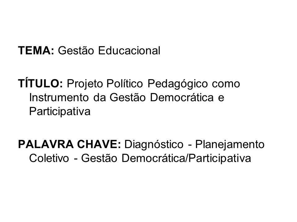TEMA: Gestão Educacional TÍTULO: Projeto Político Pedagógico como Instrumento da Gestão Democrática e Participativa PALAVRA CHAVE: Diagnóstico - Planejamento Coletivo - Gestão Democrática/Participativa