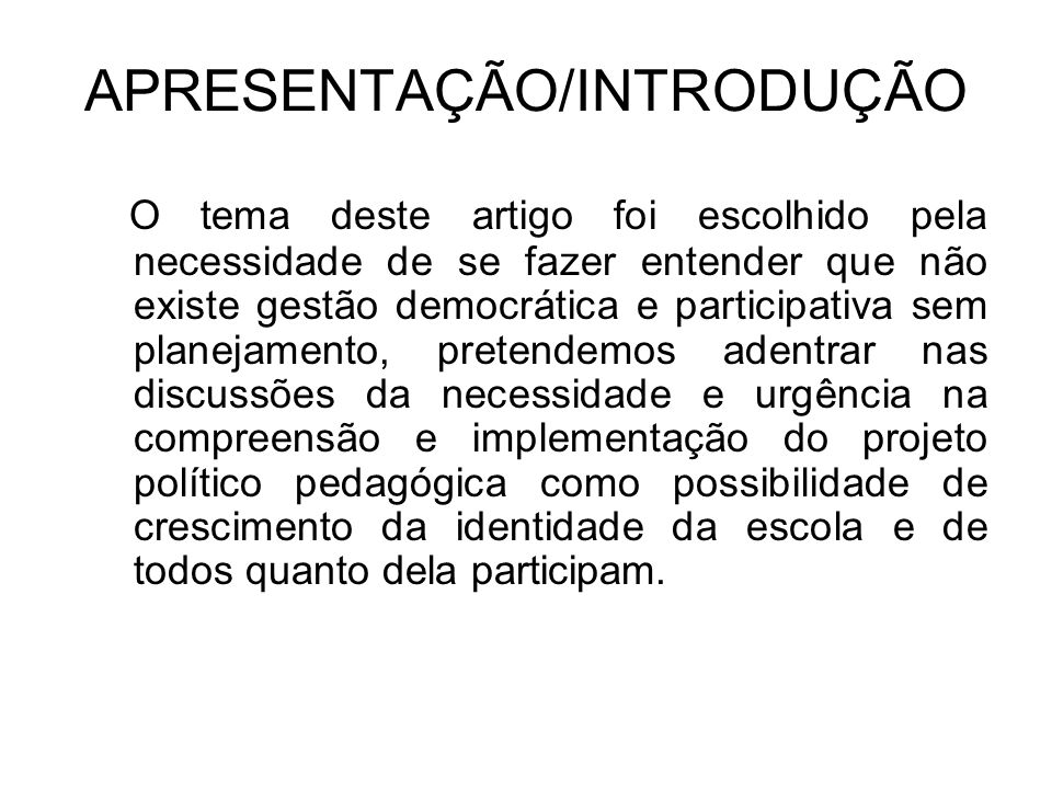APRESENTAÇÃO/INTRODUÇÃO O tema deste artigo foi escolhido pela necessidade de se fazer entender que não existe gestão democrática e participativa sem
