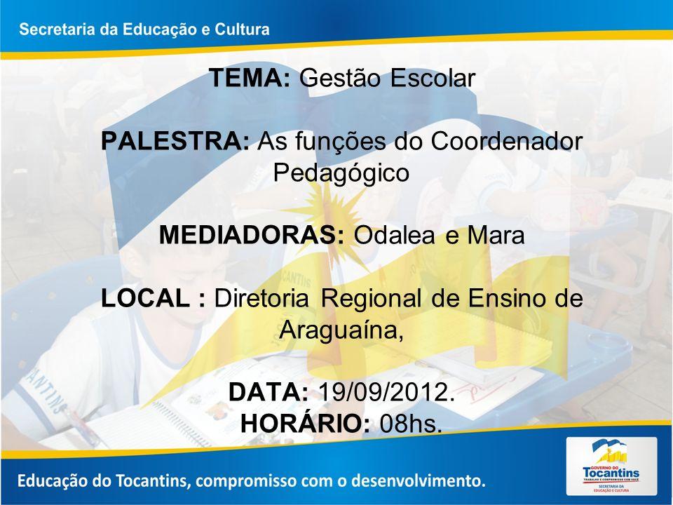 TEMA: Gestão Escolar PALESTRA: As funções do Coordenador Pedagógico MEDIADORAS: Odalea e Mara LOCAL : Diretoria Regional de Ensino de Araguaína, DATA: