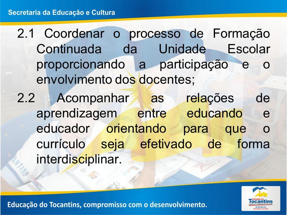 2.1 Coordenar o processo de Formação Continuada da Unidade Escolar proporcionando a participação e o envolvimento dos docentes; 2.2 Acompanhar as rela