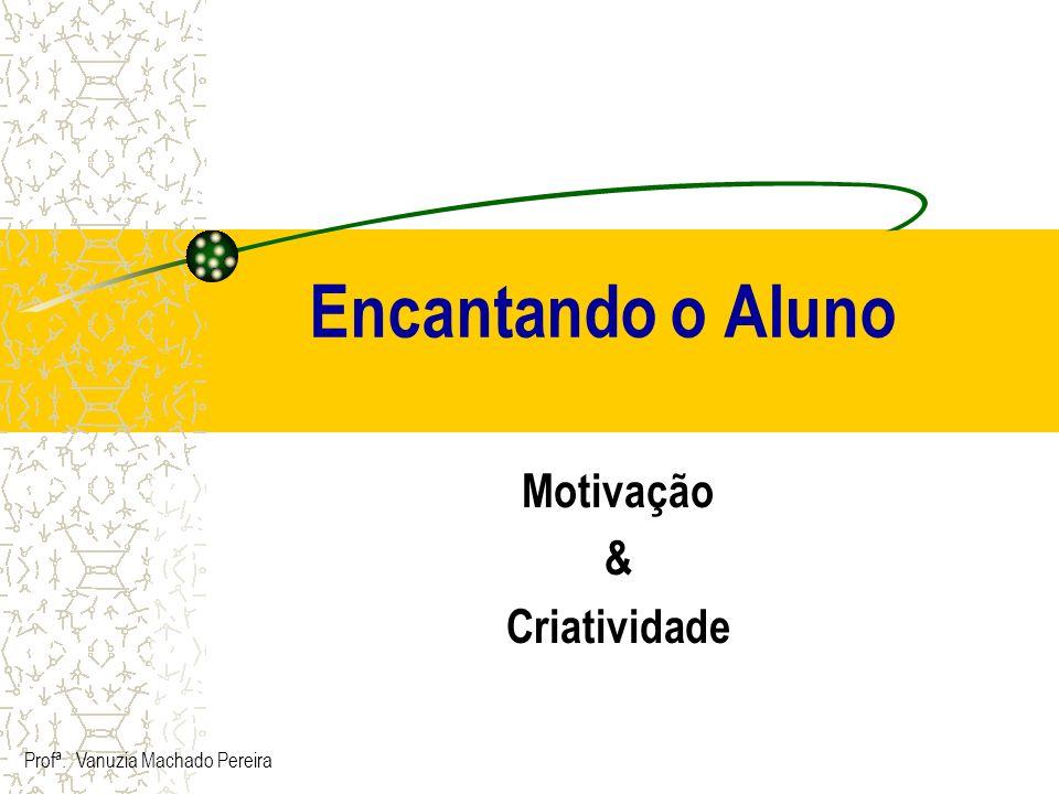 Encantando o Aluno Motivação & Criatividade Profª. Vanuzia Machado Pereira