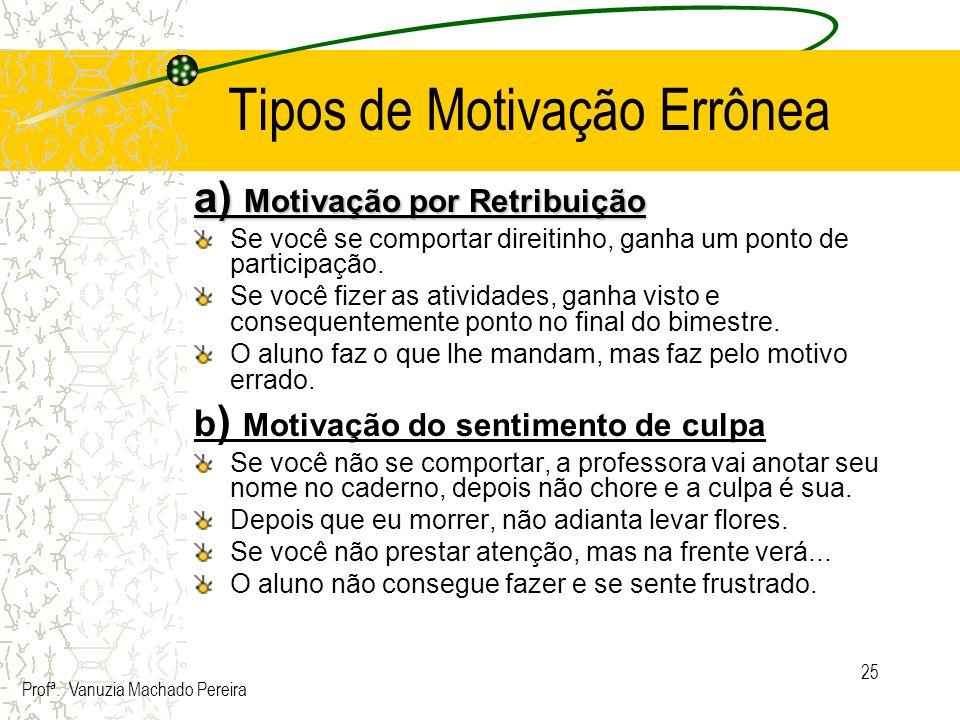 25 Tipos de Motivação Errônea a) Motivação por Retribuição Se você se comportar direitinho, ganha um ponto de participação. Se você fizer as atividade