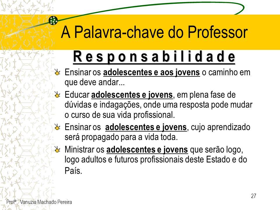 27 A Palavra-chave do Professor R e s p o n s a b i l i d a d e Ensinar os adolescentes e aos jovens o caminho em que deve andar... Educar adolescente