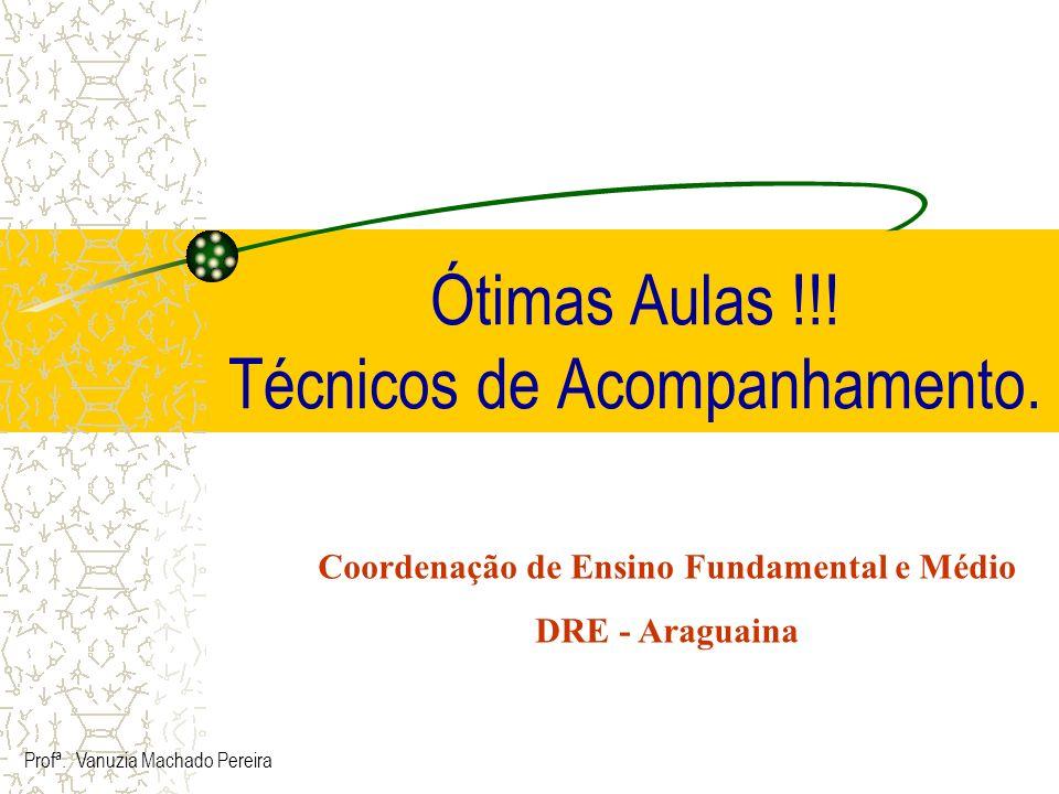 Ótimas Aulas !!! Técnicos de Acompanhamento. Profª. Vanuzia Machado Pereira Coordenação de Ensino Fundamental e Médio DRE - Araguaina