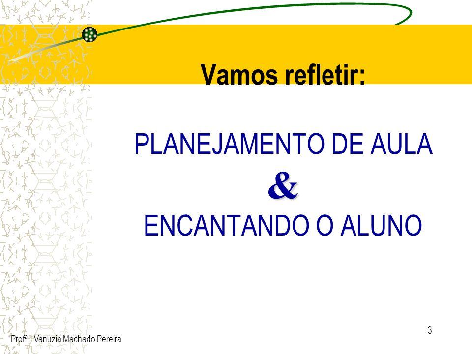 3 & Vamos refletir: PLANEJAMENTO DE AULA & ENCANTANDO O ALUNO Profª. Vanuzia Machado Pereira