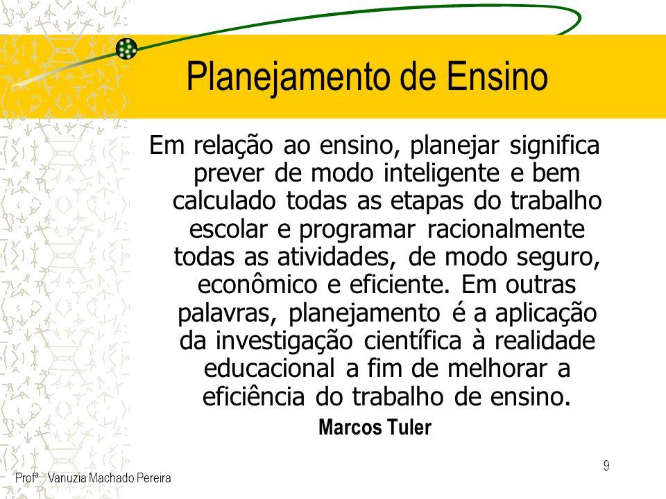 9 Planejamento de Ensino Em relação ao ensino, planejar significa prever de modo inteligente e bem calculado todas as etapas do trabalho escolar e pro