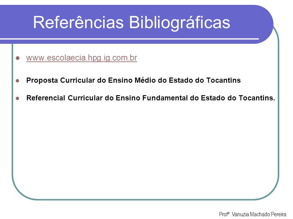 Referências Bibliográficas www.escolaecia.hpg.ig.com.br Proposta Curricular do Ensino Médio do Estado do Tocantins Referencial Curricular do Ensino Fu
